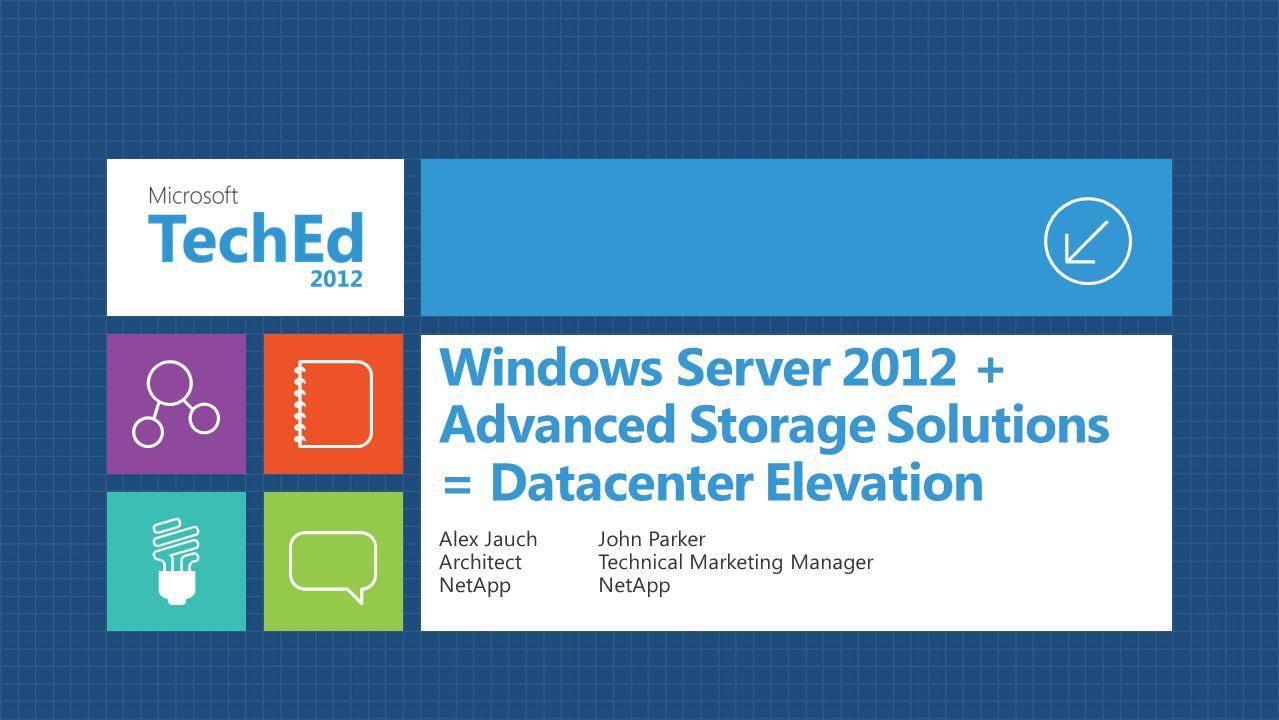 Windows Server 2012 + Advanced Storage Solutions = Datacenter Elevation Alex Jauch Architect NetApp John Parker Technical Marketing Manager NetApp
