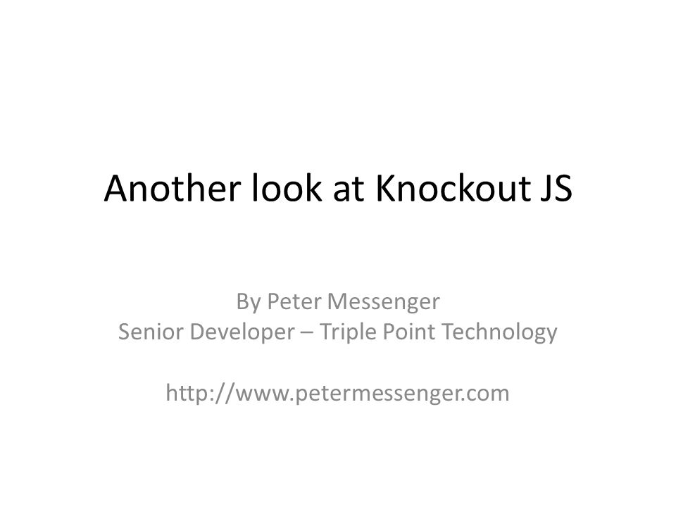 Another look at Knockout JS By Peter Messenger Senior Developer – Triple Point Technology http://www.petermessenger.com