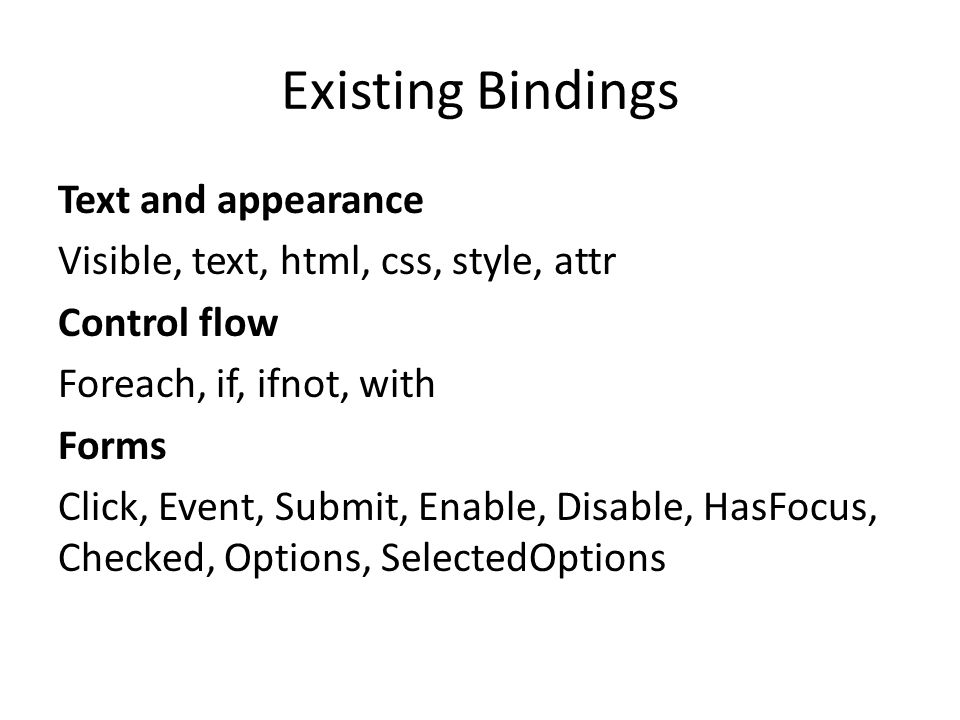 Existing Bindings Text and appearance Visible, text, html, css, style, attr Control flow Foreach, if, ifnot, with Forms Click, Event, Submit, Enable, Disable, HasFocus, Checked, Options, SelectedOptions