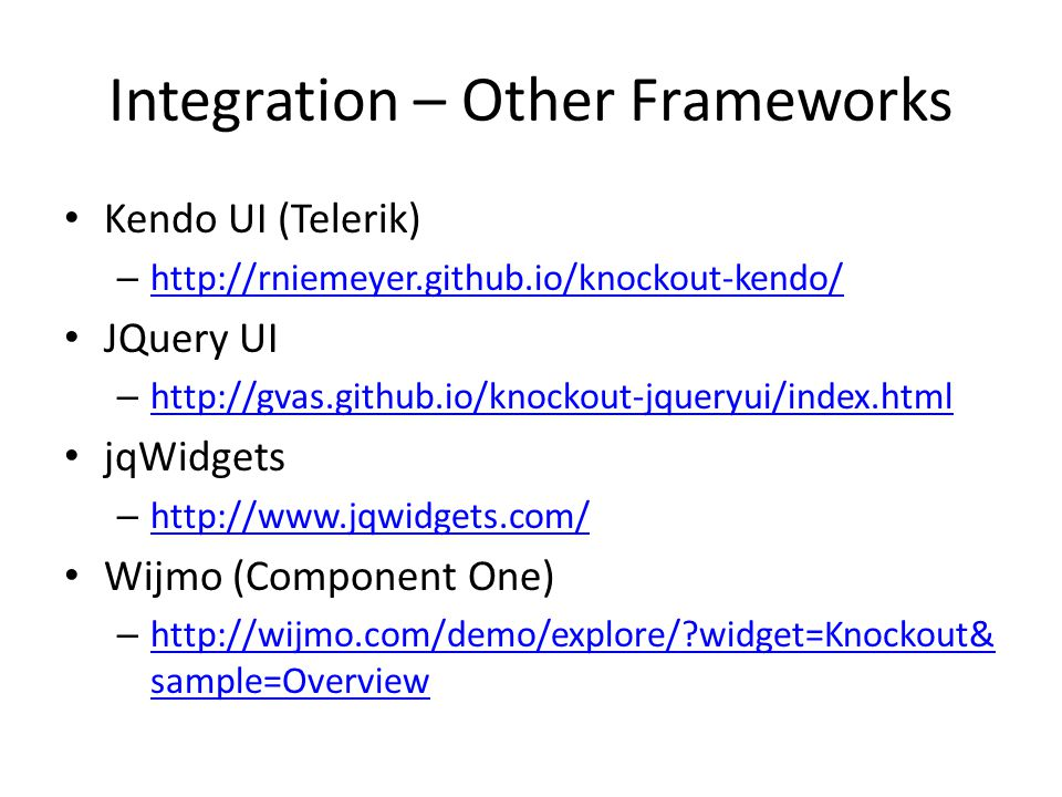 Integration – Other Frameworks Kendo UI (Telerik) – http://rniemeyer.github.io/knockout-kendo/ http://rniemeyer.github.io/knockout-kendo/ JQuery UI – http://gvas.github.io/knockout-jqueryui/index.html http://gvas.github.io/knockout-jqueryui/index.html jqWidgets – http://www.jqwidgets.com/ http://www.jqwidgets.com/ Wijmo (Component One) – http://wijmo.com/demo/explore/ widget=Knockout& sample=Overview http://wijmo.com/demo/explore/ widget=Knockout& sample=Overview