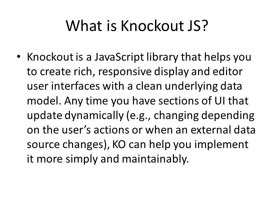 Knockout JS - Site Developed originally by Steve Sanderson – http://blog.stevensanderson.com/about/ http://blog.stevensanderson.com/about/ – Microsoft employee, working in England Open Source Framework Available on Github, Nuget In active development, currently version 3.0 More Information on – http://knockoutjs.com/