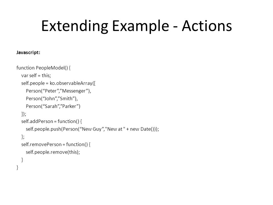 Extending Example - Actions Javascript: function PeopleModel() { var self = this; self.people = ko.observableArray([ Person( Peter , Messenger ), Person( John , Smith ), Person( Sarah , Parker ) ]); self.addPerson = function() { self.people.push(Person( New Guy , New at + new Date())); }; self.removePerson = function() { self.people.remove(this); }