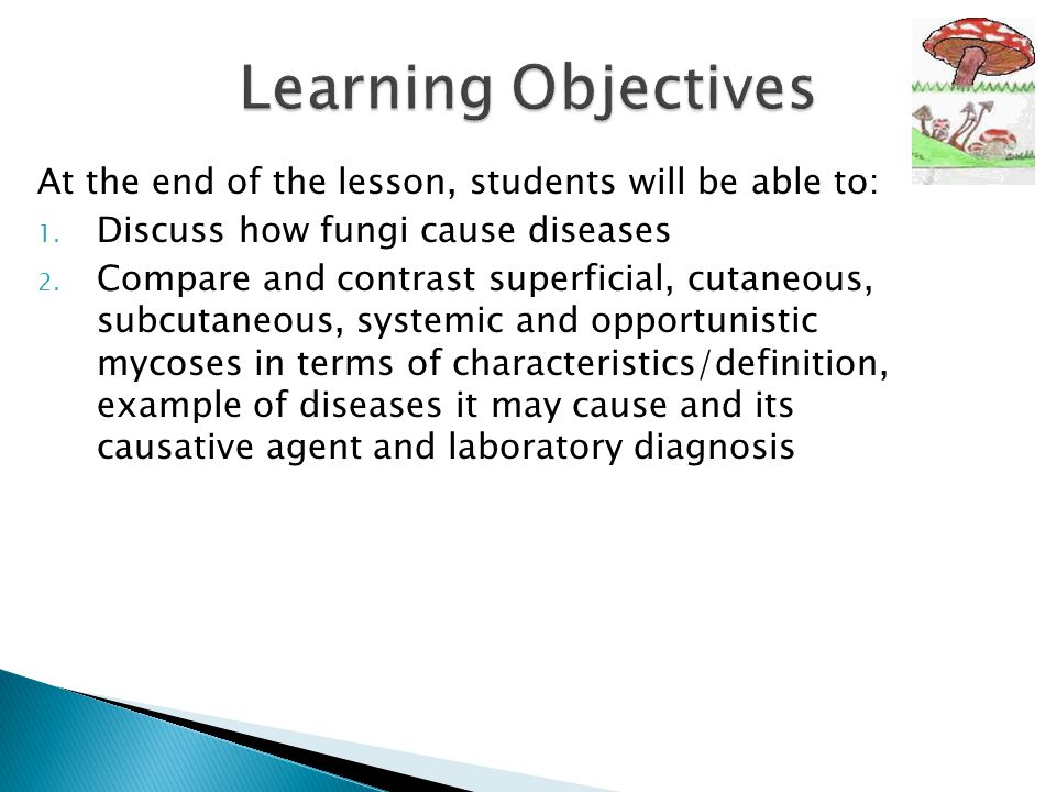 At the end of the lesson, students will be able to: 1. Discuss how fungi cause diseases 2. Compare and contrast superficial, cutaneous, subcutaneous,