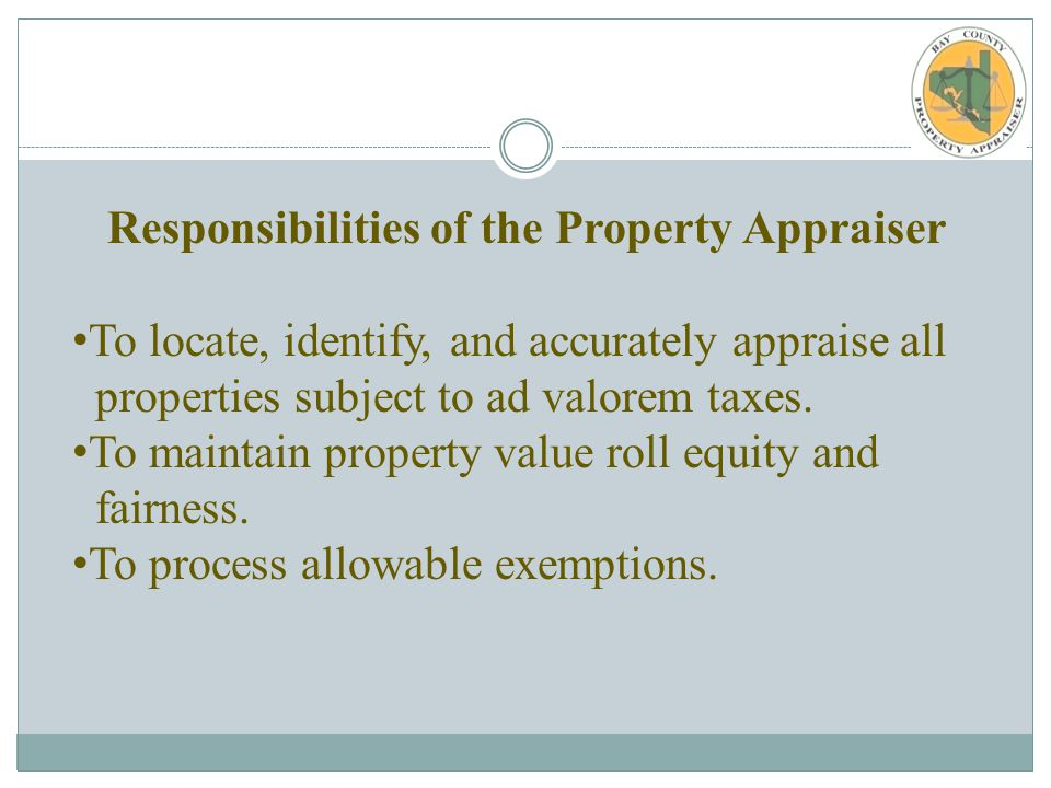 Responsibilities of the Property Appraiser To locate, identify, and accurately appraise all properties subject to ad valorem taxes.