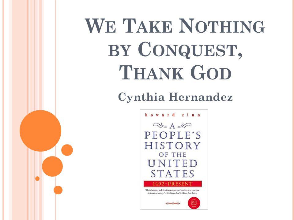 W E T AKE N OTHING BY C ONQUEST, T HANK G OD Cynthia Hernandez