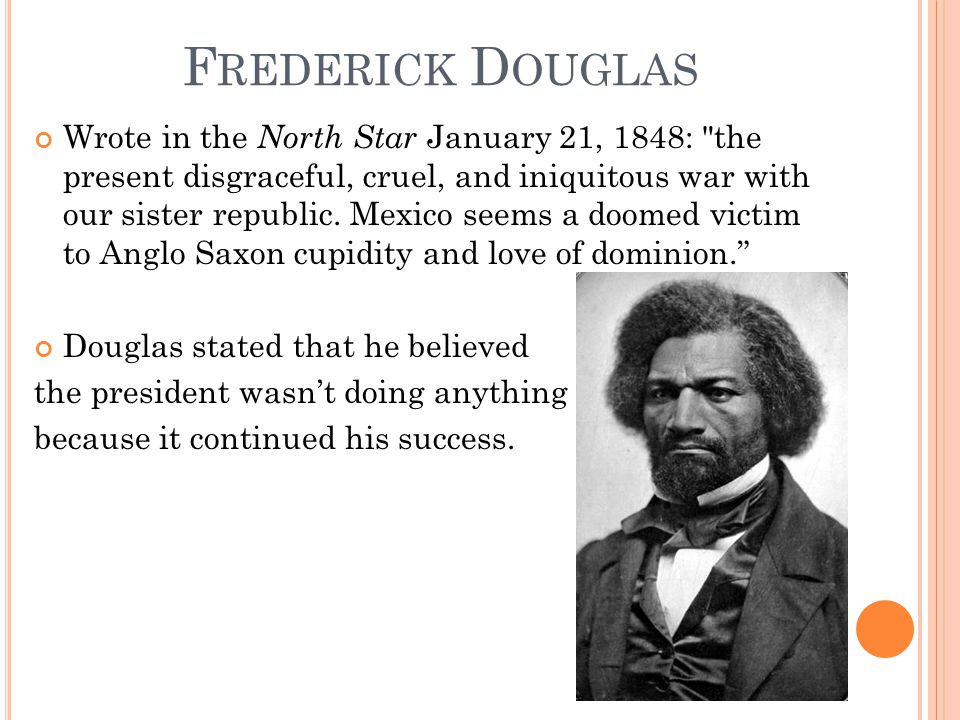 F REDERICK D OUGLAS Wrote in the North Star January 21, 1848: the present disgraceful, cruel, and iniquitous war with our sister republic.