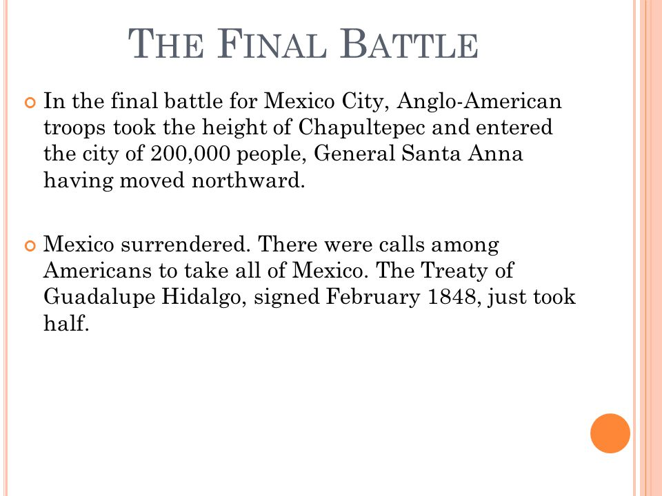 T HE F INAL B ATTLE In the final battle for Mexico City, Anglo-American troops took the height of Chapultepec and entered the city of 200,000 people, General Santa Anna having moved northward.