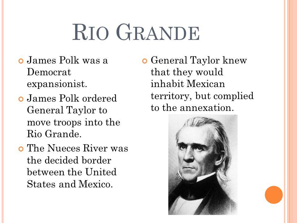 R IO G RANDE James Polk was a Democrat expansionist.