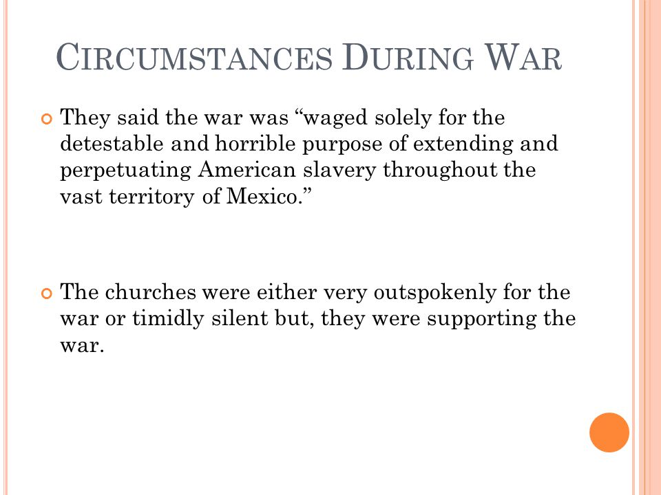 C IRCUMSTANCES D URING W AR They said the war was waged solely for the detestable and horrible purpose of extending and perpetuating American slavery throughout the vast territory of Mexico. The churches were either very outspokenly for the war or timidly silent but, they were supporting the war.
