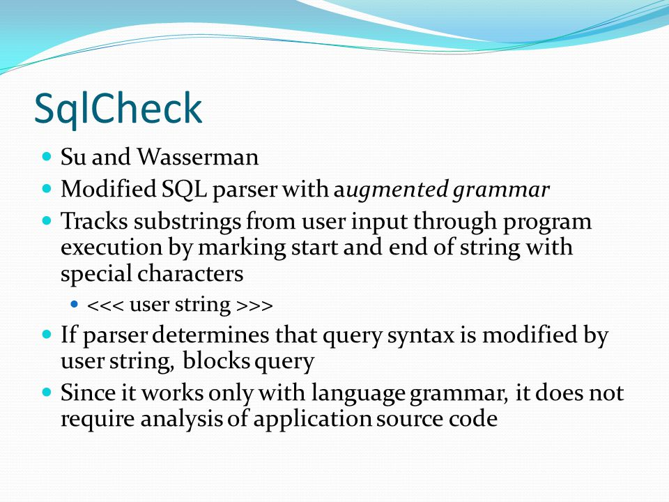 SqlCheck Su and Wasserman Modified SQL parser with augmented grammar Tracks substrings from user input through program execution by marking start and end of string with special characters >> If parser determines that query syntax is modified by user string, blocks query Since it works only with language grammar, it does not require analysis of application source code
