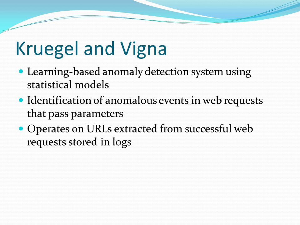 Kruegel and Vigna Learning-based anomaly detection system using statistical models Identification of anomalous events in web requests that pass parameters Operates on URLs extracted from successful web requests stored in logs