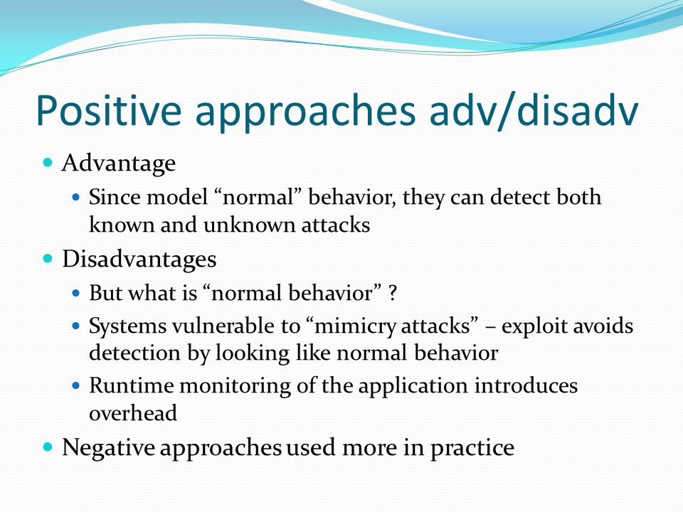 Positive approaches adv/disadv Advantage Since model normal behavior, they can detect both known and unknown attacks Disadvantages But what is normal behavior .