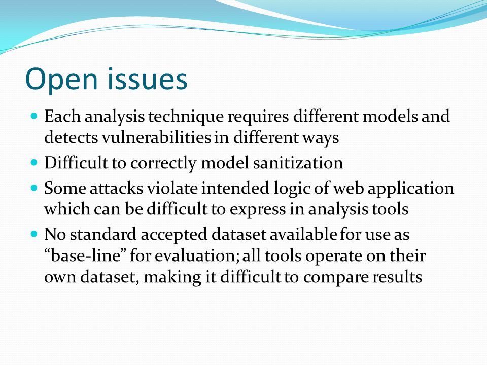 Open issues Each analysis technique requires different models and detects vulnerabilities in different ways Difficult to correctly model sanitization Some attacks violate intended logic of web application which can be difficult to express in analysis tools No standard accepted dataset available for use as base-line for evaluation; all tools operate on their own dataset, making it difficult to compare results