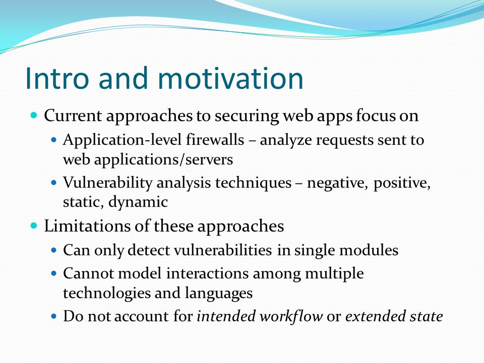 Intro and motivation Current approaches to securing web apps focus on Application-level firewalls – analyze requests sent to web applications/servers Vulnerability analysis techniques – negative, positive, static, dynamic Limitations of these approaches Can only detect vulnerabilities in single modules Cannot model interactions among multiple technologies and languages Do not account for intended workflow or extended state