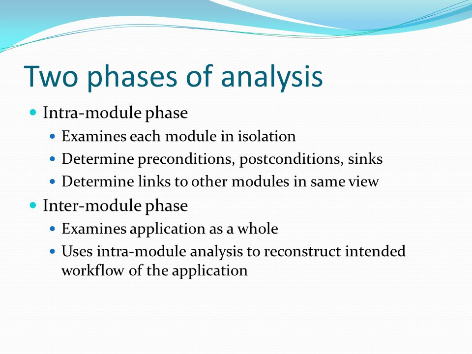 Two phases of analysis Intra-module phase Examines each module in isolation Determine preconditions, postconditions, sinks Determine links to other modules in same view Inter-module phase Examines application as a whole Uses intra-module analysis to reconstruct intended workflow of the application