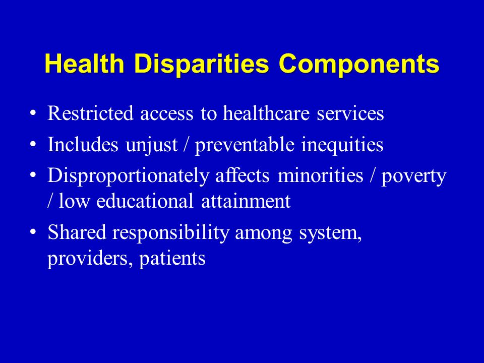 Health Disparities Components Restricted access to healthcare services Includes unjust / preventable inequities Disproportionately affects minorities / poverty / low educational attainment Shared responsibility among system, providers, patients