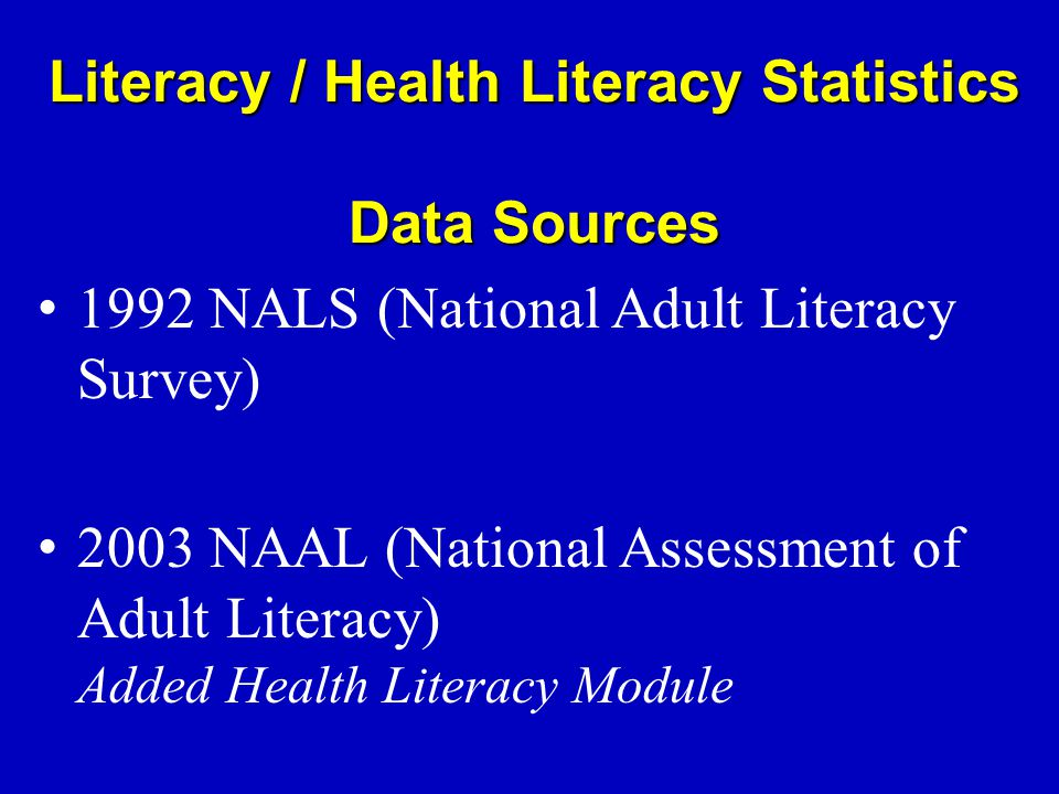 Literacy / Health Literacy Statistics Data Sources 1992 NALS (National Adult Literacy Survey) 2003 NAAL (National Assessment of Adult Literacy) Added Health Literacy Module