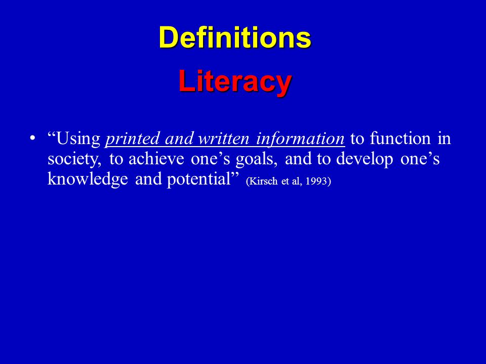 Using printed and written information to function in society, to achieve one's goals, and to develop one's knowledge and potential (Kirsch et al, 1993) DefinitionsLiteracy