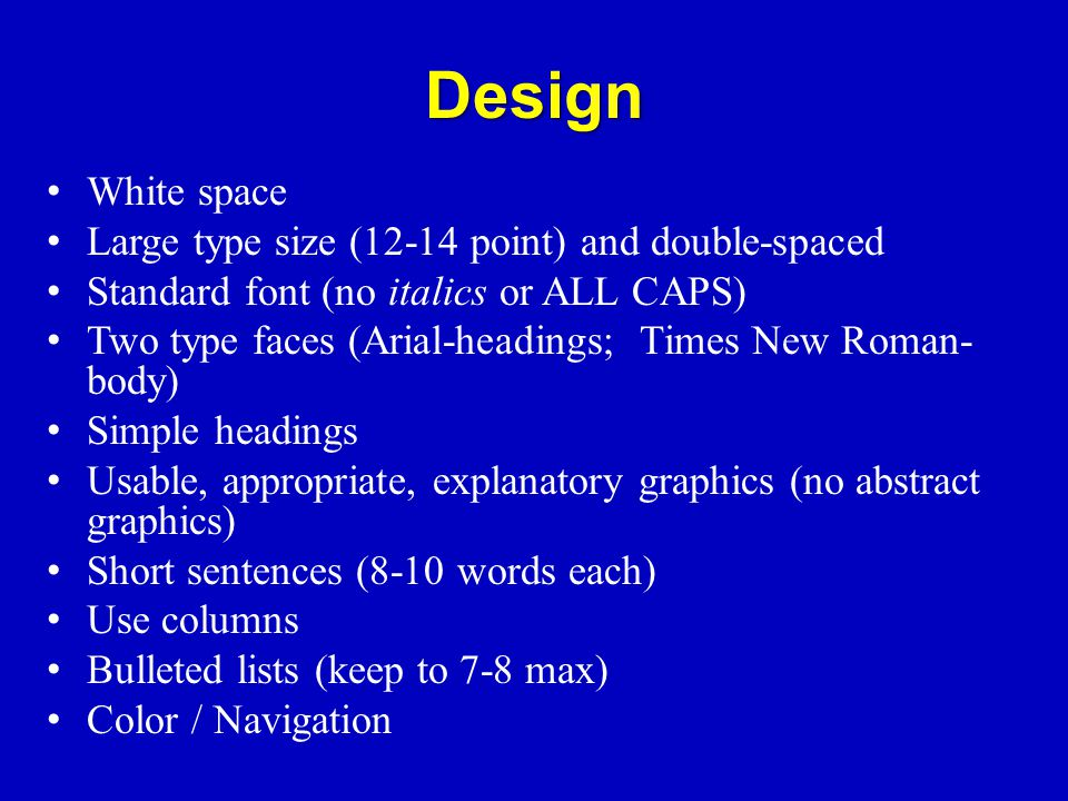 Design White space Large type size (12-14 point) and double-spaced Standard font (no italics or ALL CAPS) Two type faces (Arial-headings; Times New Roman- body) Simple headings Usable, appropriate, explanatory graphics (no abstract graphics) Short sentences (8-10 words each) Use columns Bulleted lists (keep to 7-8 max) Color / Navigation