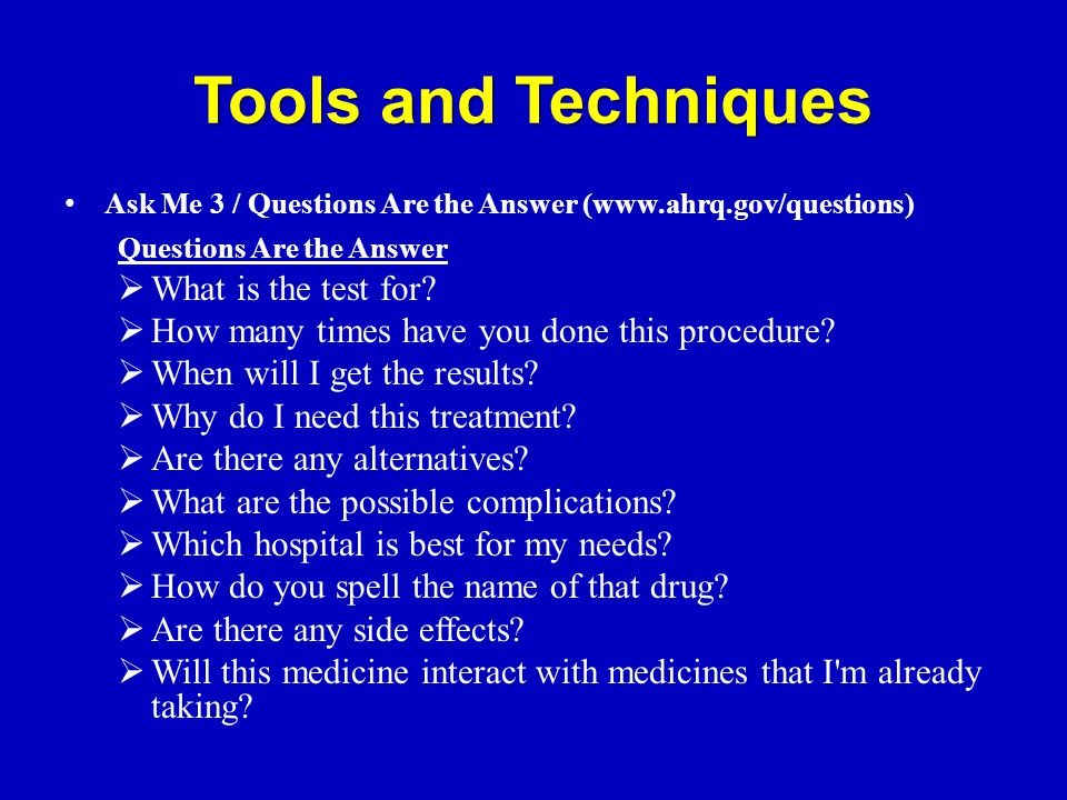 Tools and Techniques Ask Me 3 / Questions Are the Answer (www.ahrq.gov/questions) Questions Are the Answer  What is the test for.