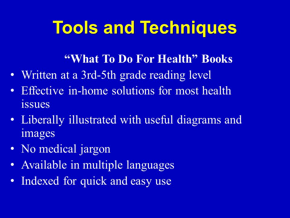 Tools and Techniques What To Do For Health Books Written at a 3rd-5th grade reading level Effective in-home solutions for most health issues Liberally illustrated with useful diagrams and images No medical jargon Available in multiple languages Indexed for quick and easy use