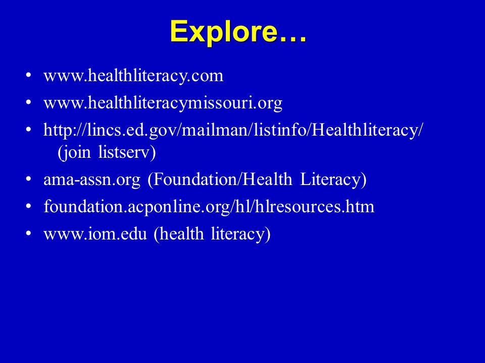 Explore… www.healthliteracy.com www.healthliteracymissouri.org http://lincs.ed.gov/mailman/listinfo/Healthliteracy/ (join listserv) ama-assn.org (Foundation/Health Literacy) foundation.acponline.org/hl/hlresources.htm www.iom.edu (health literacy)