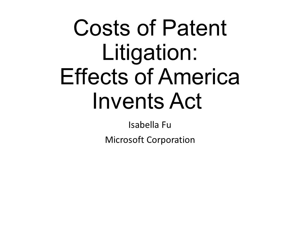 Costs of Patent Litigation: Effects of America Invents Act Isabella Fu Microsoft Corporation
