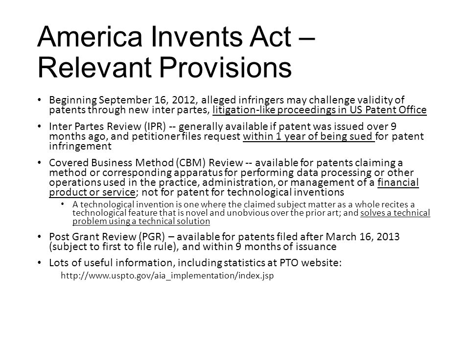 America Invents Act – Relevant Provisions Beginning September 16, 2012, alleged infringers may challenge validity of patents through new inter partes, litigation-like proceedings in US Patent Office Inter Partes Review (IPR) -- generally available if patent was issued over 9 months ago, and petitioner files request within 1 year of being sued for patent infringement Covered Business Method (CBM) Review -- available for patents claiming a method or corresponding apparatus for performing data processing or other operations used in the practice, administration, or management of a financial product or service; not for patent for technological inventions A technological invention is one where the claimed subject matter as a whole recites a technological feature that is novel and unobvious over the prior art; and solves a technical problem using a technical solution Post Grant Review (PGR) – available for patents filed after March 16, 2013 (subject to first to file rule), and within 9 months of issuance Lots of useful information, including statistics at PTO website: http://www.uspto.gov/aia_implementation/index.jsp