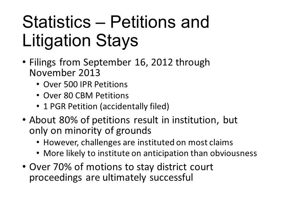 Statistics – Petitions and Litigation Stays Filings from September 16, 2012 through November 2013 Over 500 IPR Petitions Over 80 CBM Petitions 1 PGR Petition (accidentally filed) About 80% of petitions result in institution, but only on minority of grounds However, challenges are instituted on most claims More likely to institute on anticipation than obviousness Over 70% of motions to stay district court proceedings are ultimately successful