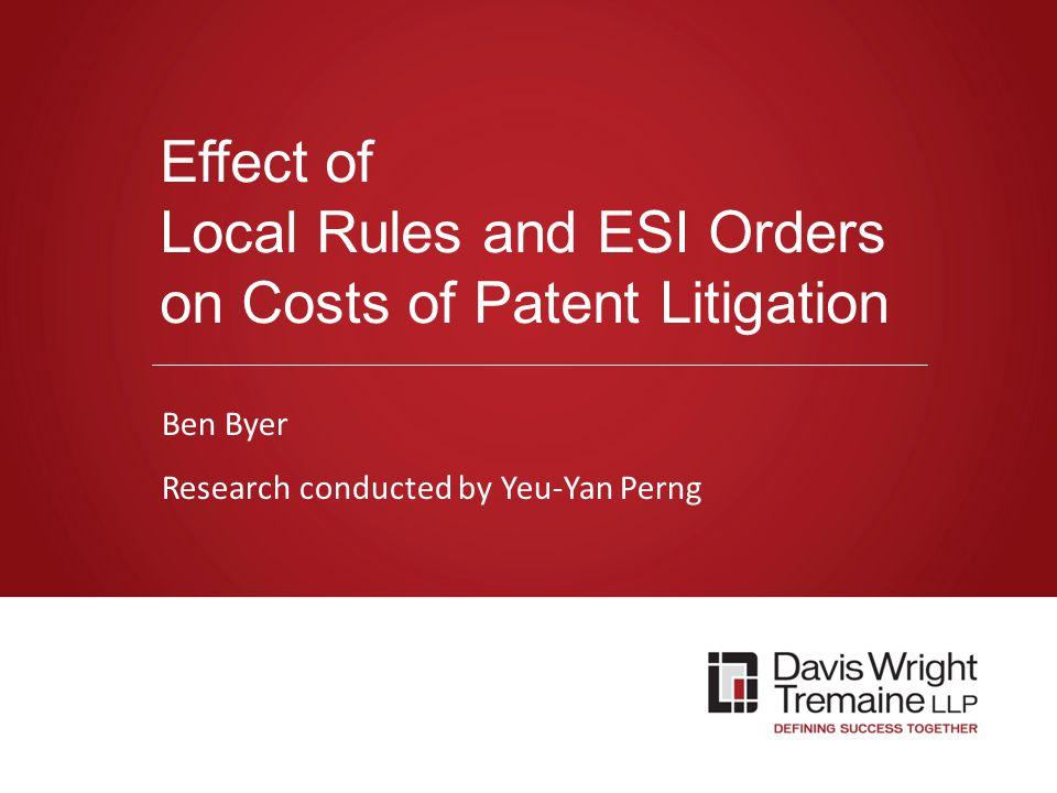 dwt.com Effect of Local Rules and ESI Orders on Costs of Patent Litigation Ben Byer Research conducted by Yeu-Yan Perng