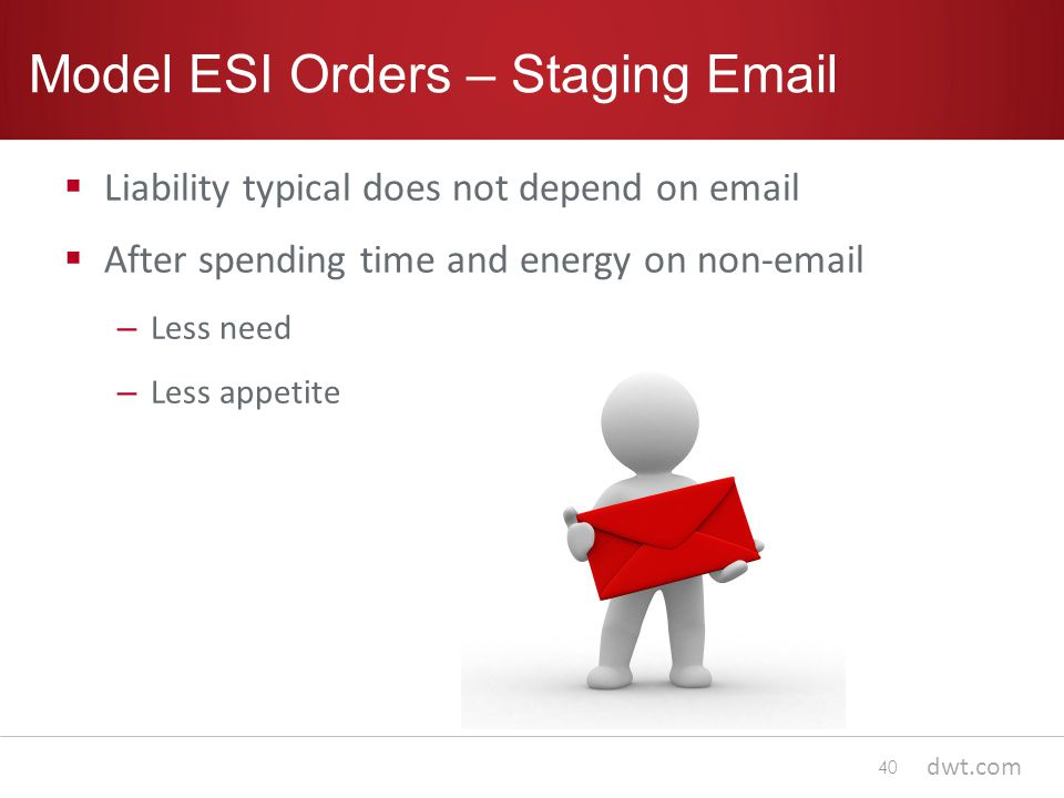 dwt.com Model ESI Orders – Staging Email  Liability typical does not depend on email  After spending time and energy on non-email – Less need – Less appetite 40