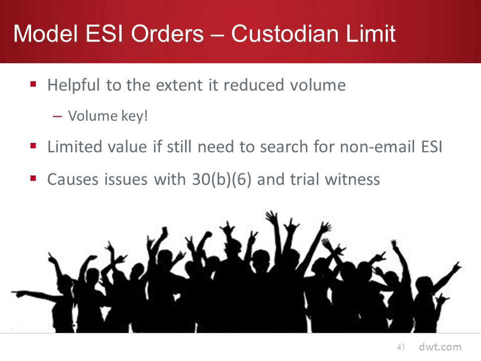 dwt.com Model ESI Orders – Custodian Limit  Helpful to the extent it reduced volume – Volume key.