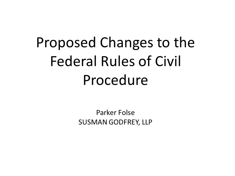 Proposed Changes to the Federal Rules of Civil Procedure Parker Folse SUSMAN GODFREY, LLP