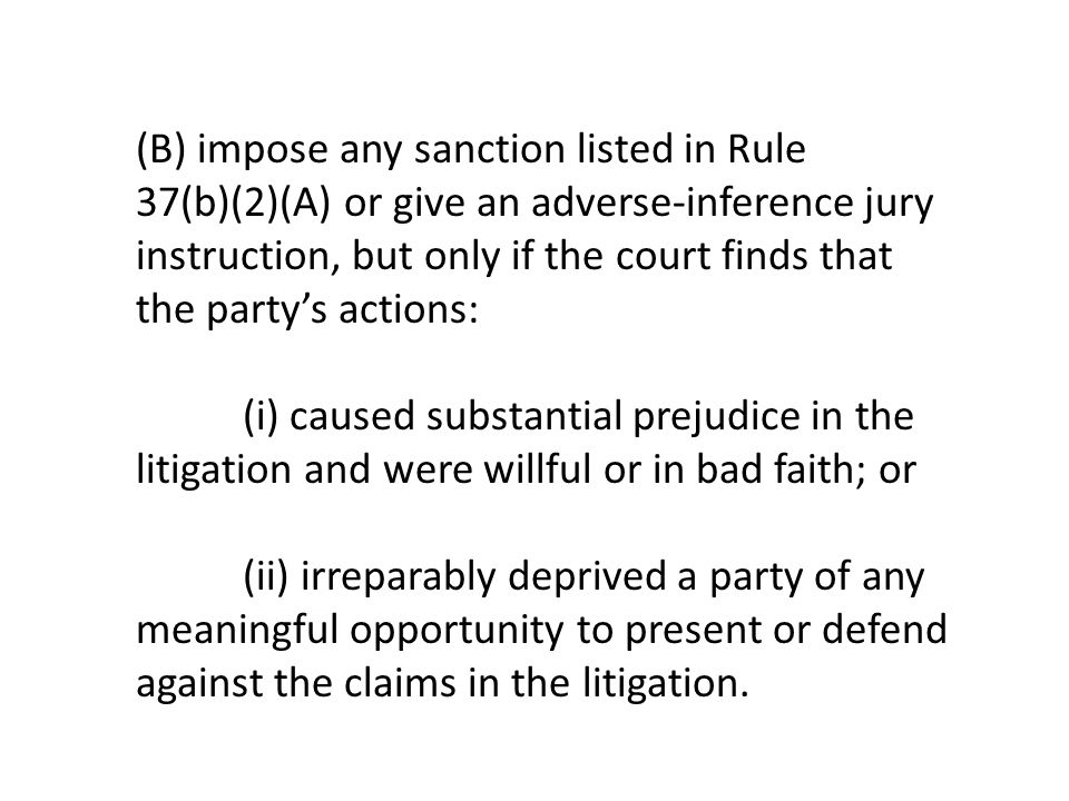 (B) impose any sanction listed in Rule 37(b)(2)(A) or give an adverse-inference jury instruction, but only if the court finds that the party's actions: (i) caused substantial prejudice in the litigation and were willful or in bad faith; or (ii) irreparably deprived a party of any meaningful opportunity to present or defend against the claims in the litigation.