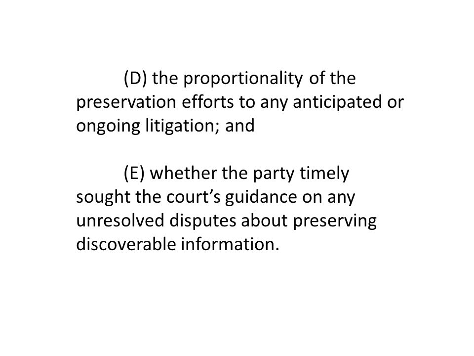 (D) the proportionality of the preservation efforts to any anticipated or ongoing litigation; and (E) whether the party timely sought the court's guidance on any unresolved disputes about preserving discoverable information.