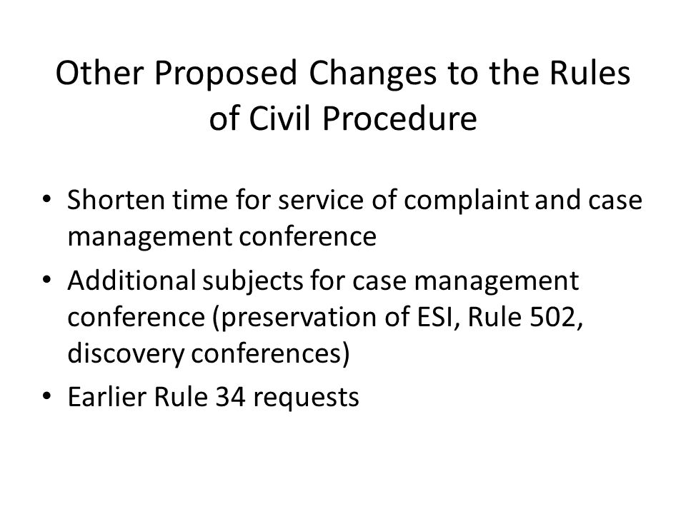 Other Proposed Changes to the Rules of Civil Procedure Shorten time for service of complaint and case management conference Additional subjects for case management conference (preservation of ESI, Rule 502, discovery conferences) Earlier Rule 34 requests