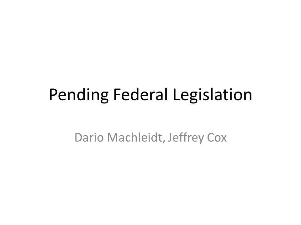 Pending Federal Legislation Dario Machleidt, Jeffrey Cox