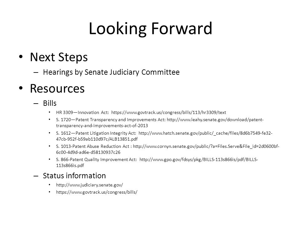 Looking Forward Next Steps – Hearings by Senate Judiciary Committee Resources – Bills HR 3309—Innovation Act: https://www.govtrack.us/congress/bills/113/hr3309/text S.