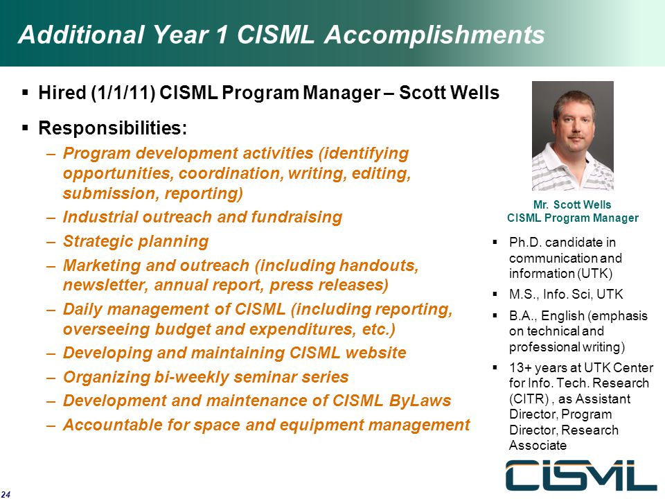 Additional Year 1 CISML Accomplishments  Hired (1/1/11) CISML Program Manager – Scott Wells  Responsibilities: –Program development activities (identifying opportunities, coordination, writing, editing, submission, reporting) –Industrial outreach and fundraising –Strategic planning –Marketing and outreach (including handouts, newsletter, annual report, press releases) –Daily management of CISML (including reporting, overseeing budget and expenditures, etc.) –Developing and maintaining CISML website –Organizing bi-weekly seminar series –Development and maintenance of CISML ByLaws –Accountable for space and equipment management 24 Mr.