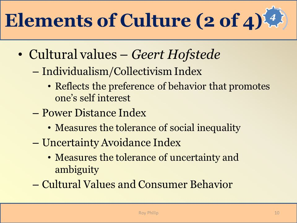 Elements of Culture (2 of 4) Cultural values – Geert Hofstede – Individualism/Collectivism Index Reflects the preference of behavior that promotes one's self interest – Power Distance Index Measures the tolerance of social inequality – Uncertainty Avoidance Index Measures the tolerance of uncertainty and ambiguity – Cultural Values and Consumer Behavior 10Roy Philip