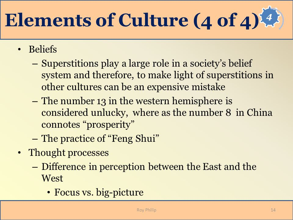 Elements of Culture (4 of 4) Beliefs – Superstitions play a large role in a society's belief system and therefore, to make light of superstitions in other cultures can be an expensive mistake – The number 13 in the western hemisphere is considered unlucky, where as the number 8 in China connotes prosperity – The practice of Feng Shui Thought processes – Difference in perception between the East and the West Focus vs.