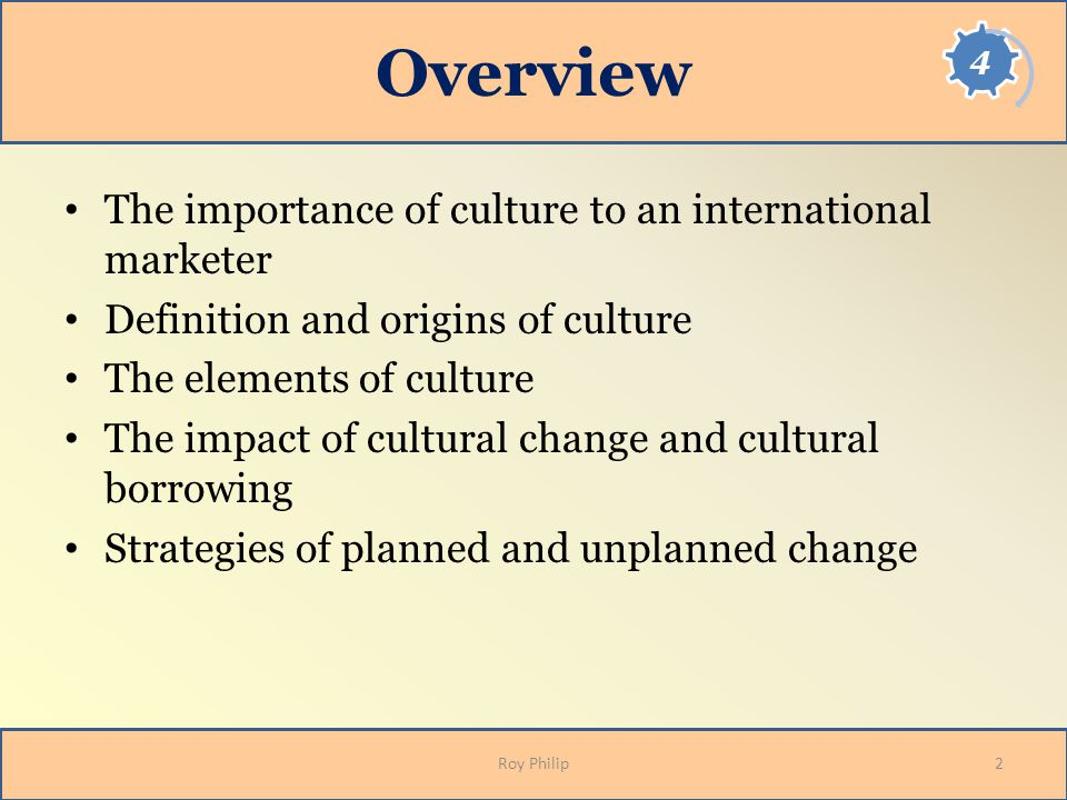 Overview The importance of culture to an international marketer Definition and origins of culture The elements of culture The impact of cultural change and cultural borrowing Strategies of planned and unplanned change Roy Philip2