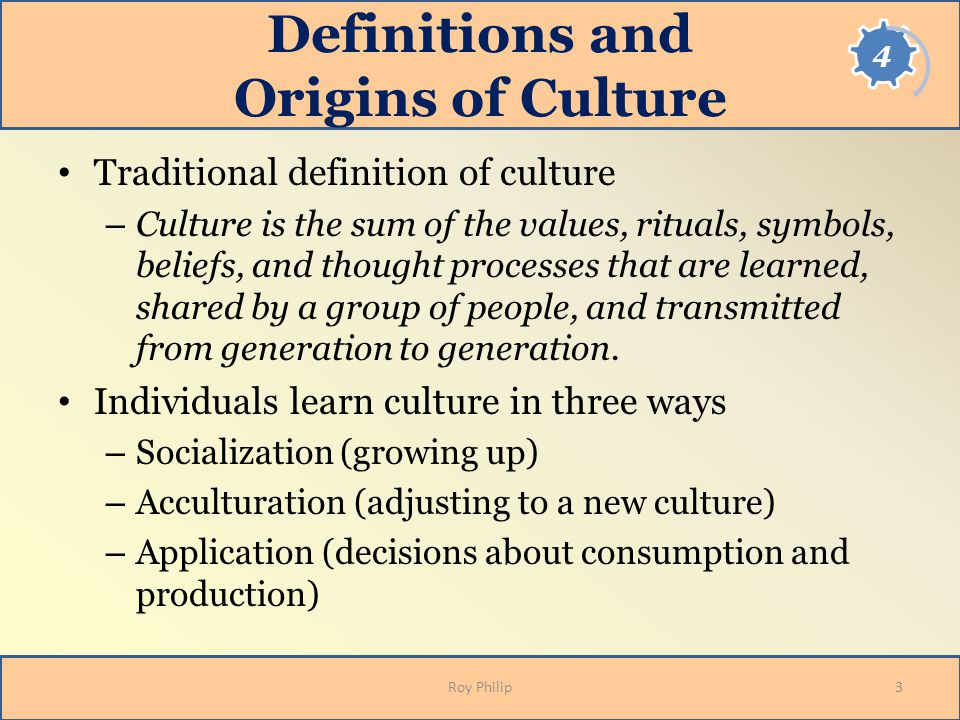 Definitions and Origins of Culture Traditional definition of culture – Culture is the sum of the values, rituals, symbols, beliefs, and thought proces