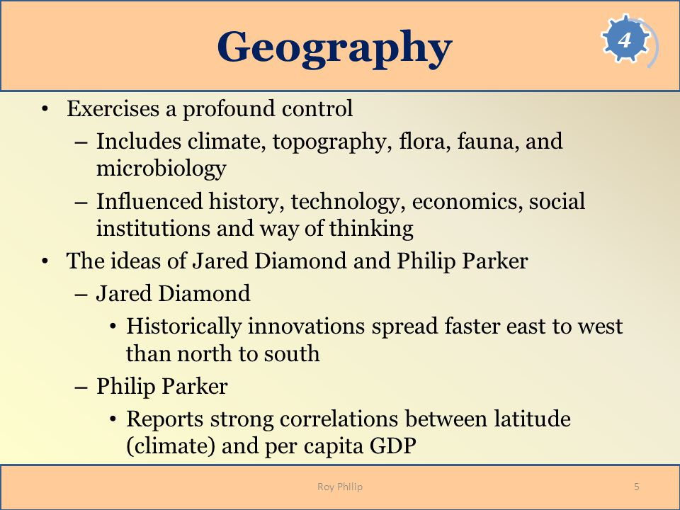 Geography Exercises a profound control – Includes climate, topography, flora, fauna, and microbiology – Influenced history, technology, economics, social institutions and way of thinking The ideas of Jared Diamond and Philip Parker – Jared Diamond Historically innovations spread faster east to west than north to south – Philip Parker Reports strong correlations between latitude (climate) and per capita GDP 5Roy Philip
