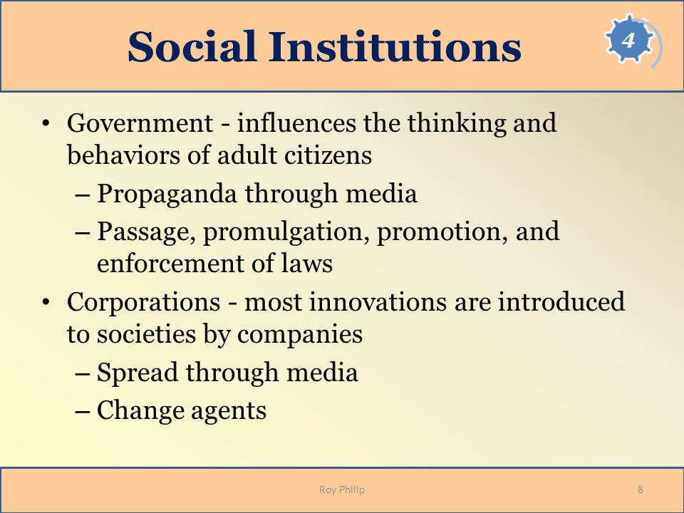 Social Institutions Government - influences the thinking and behaviors of adult citizens – Propaganda through media – Passage, promulgation, promotion, and enforcement of laws Corporations - most innovations are introduced to societies by companies – Spread through media – Change agents 8Roy Philip