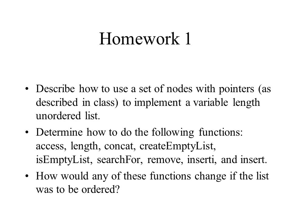 Homework 1 Describe how to use a set of nodes with pointers (as described in class) to implement a variable length unordered list. Determine how to do