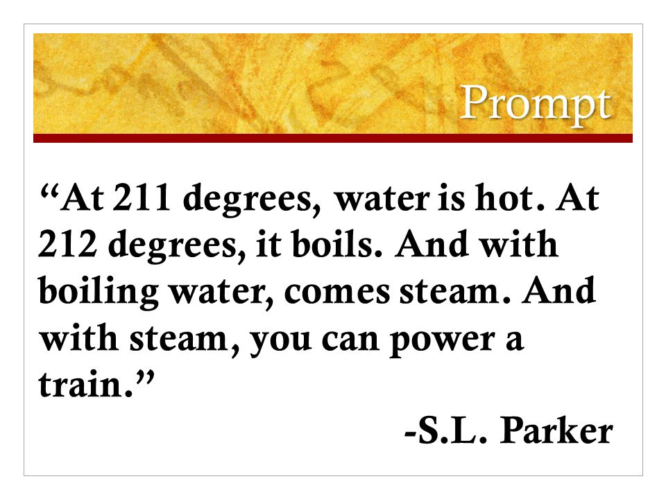 Prompt At 211 degrees, water is hot. At 212 degrees, it boils.