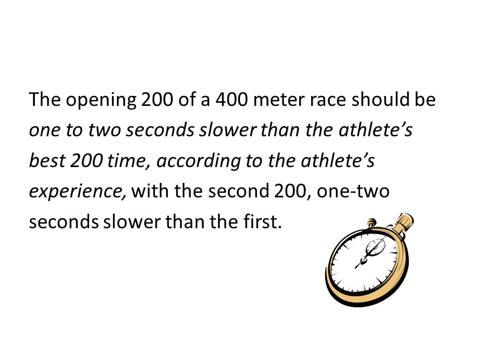 The opening 200 of a 400 meter race should be one to two seconds slower than the athlete's best 200 time, according to the athlete's experience, with