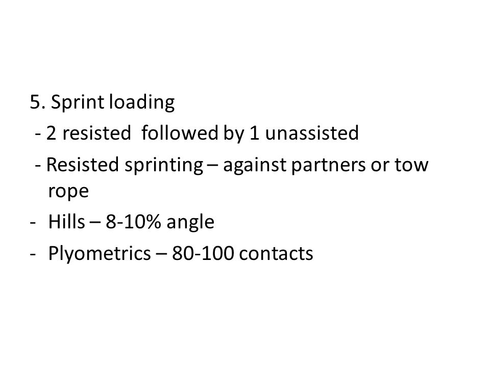 5. Sprint loading - 2 resisted followed by 1 unassisted - Resisted sprinting – against partners or tow rope -Hills – 8-10% angle -Plyometrics – 80-100