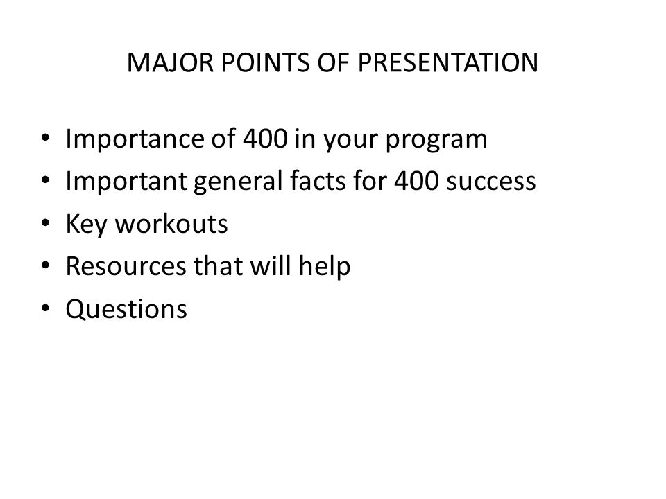 MAJOR POINTS OF PRESENTATION Importance of 400 in your program Important general facts for 400 success Key workouts Resources that will help Questions